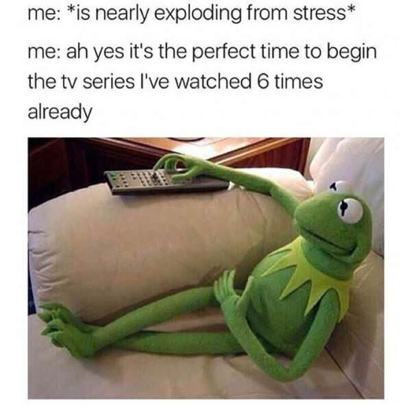 When you're too overwhelmed with school work to find a quality show to watch.